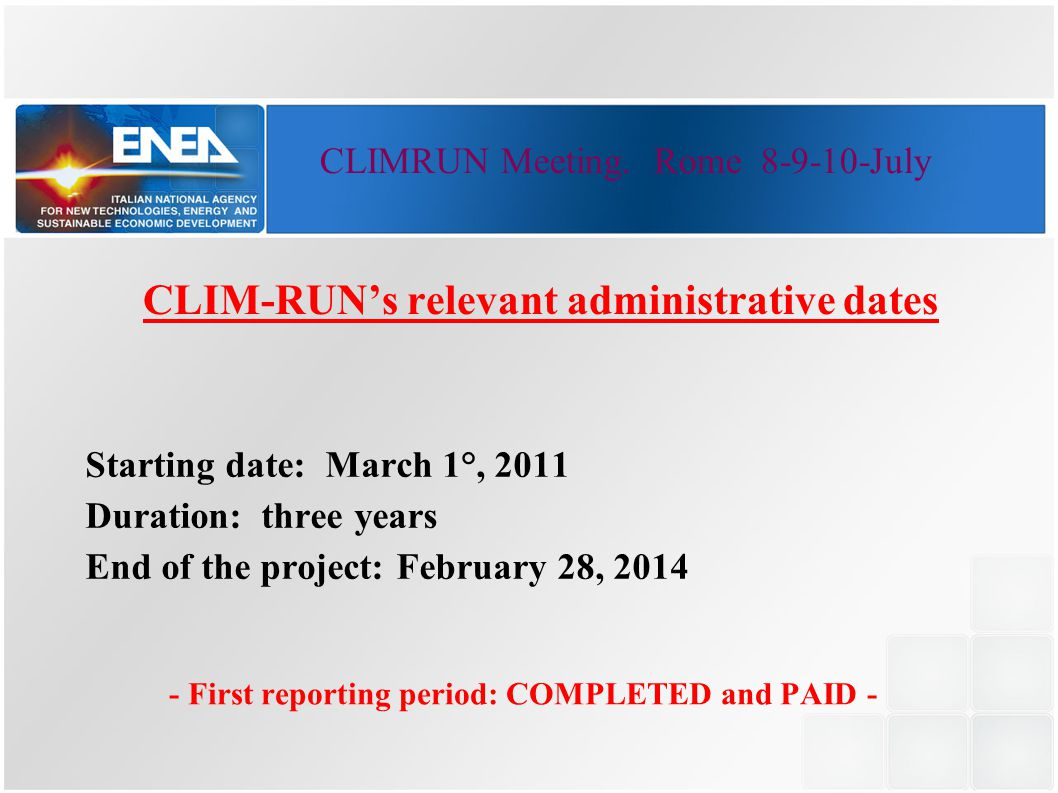 CLIM-RUN's relevant administrative dates Starting date: March 1°, 2011 Duration: three years End of the project: February 28, 2014 - First reporting period: COMPLETED and PAID - CLIMRUN Meeting.