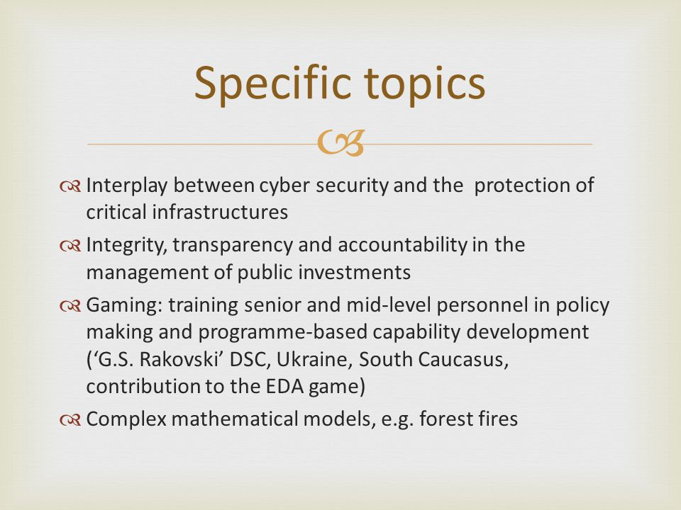  Specific topics  Interplay between cyber security and the protection of critical infrastructures  Integrity, transparency and accountability in the management of public investments  Gaming: training senior and mid-level personnel in policy making and programme-based capability development ('G.S.