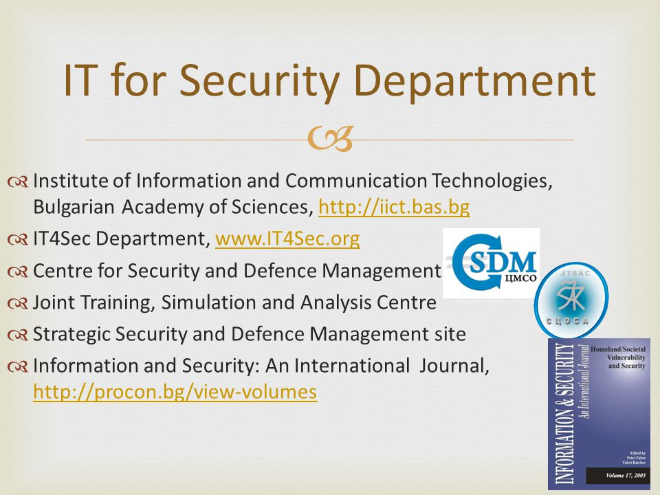  IT for Security Department  Institute of Information and Communication Technologies, Bulgarian Academy of Sciences, http://iict.bas.bghttp://iict.bas.bg  IT4Sec Department, www.IT4Sec.orgwww.IT4Sec.org  Centre for Security and Defence Management  Joint Training, Simulation and Analysis Centre  Strategic Security and Defence Management site  Information and Security: An International Journal, http://procon.bg/view-volumes http://procon.bg/view-volumes
