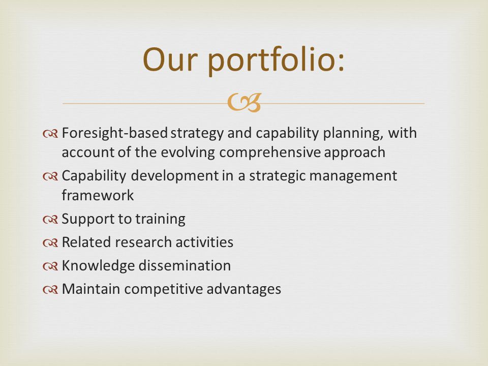  Our portfolio:  Foresight-based strategy and capability planning, with account of the evolving comprehensive approach  Capability development in a strategic management framework  Support to training  Related research activities  Knowledge dissemination  Maintain competitive advantages