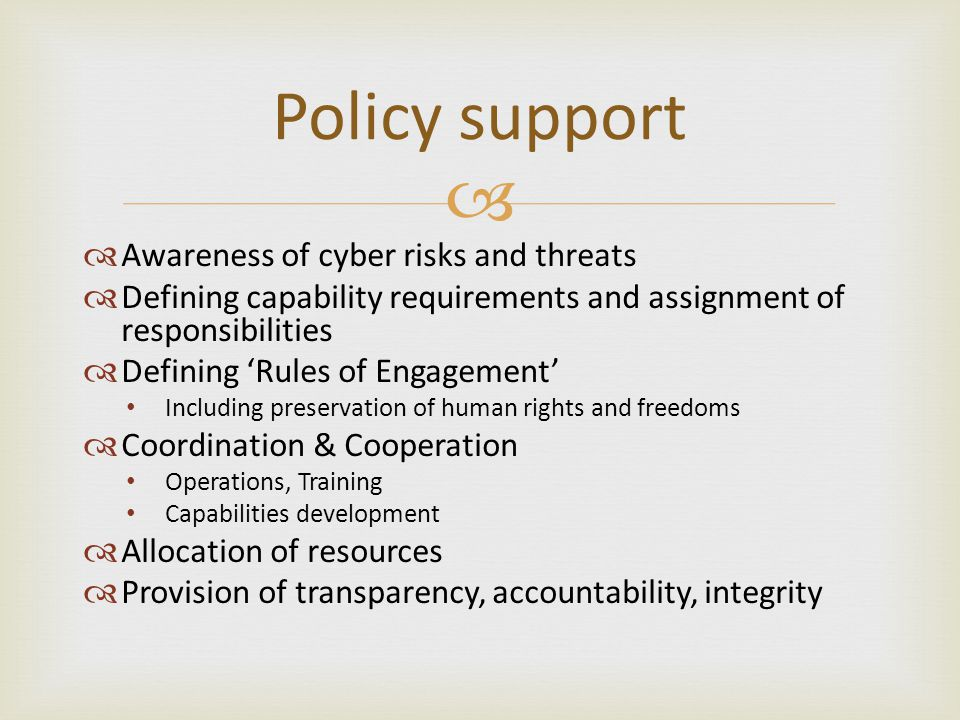  Policy support  Awareness of cyber risks and threats  Defining capability requirements and assignment of responsibilities  Defining 'Rules of Engagement' Including preservation of human rights and freedoms  Coordination & Cooperation Operations, Training Capabilities development  Allocation of resources  Provision of transparency, accountability, integrity