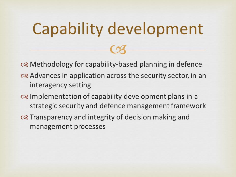  Capability development  Methodology for capability-based planning in defence  Advances in application across the security sector, in an interagency setting  Implementation of capability development plans in a strategic security and defence management framework  Transparency and integrity of decision making and management processes