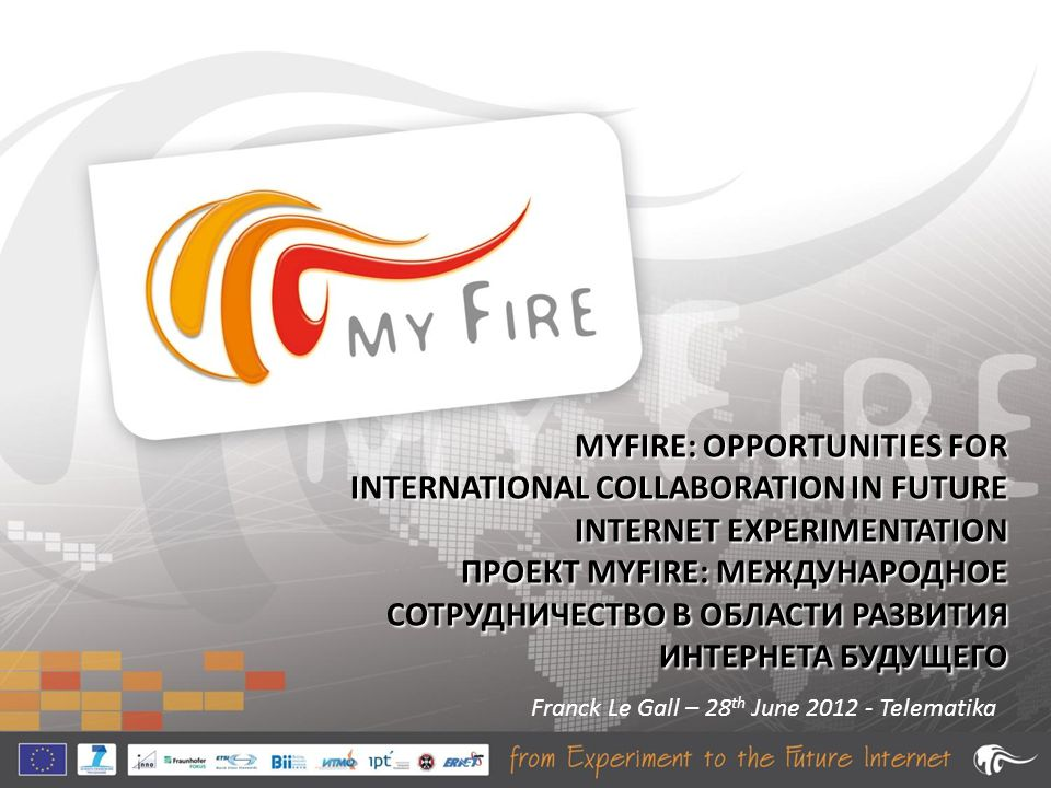 MYFIRE: OPPORTUNITIES FOR INTERNATIONAL COLLABORATION IN FUTURE INTERNET EXPERIMENTATION ПРОЕКТ MYFIRE: МЕЖДУНАРОДНОЕ СОТРУДНИЧЕСТВО В ОБЛАСТИ РАЗВИТИЯ ИНТЕРНЕТА БУДУЩЕГО Franck Le Gall – 28 th June 2012 - Telematika
