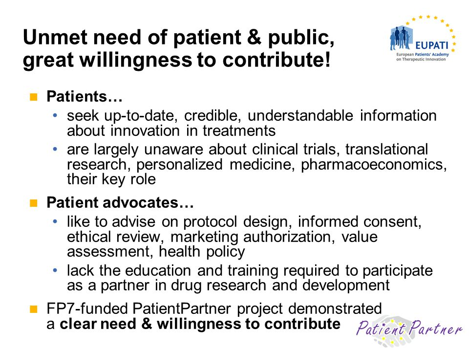 Patients… seek up-to-date, credible, understandable information about innovation in treatments are largely unaware about clinical trials, translational research, personalized medicine, pharmacoeconomics, their key role Patient advocates… like to advise on protocol design, informed consent, ethical review, marketing authorization, value assessment, health policy lack the education and training required to participate as a partner in drug research and development FP7-funded PatientPartner project demonstrated a clear need & willingness to contribute Unmet need of patient & public, great willingness to contribute!