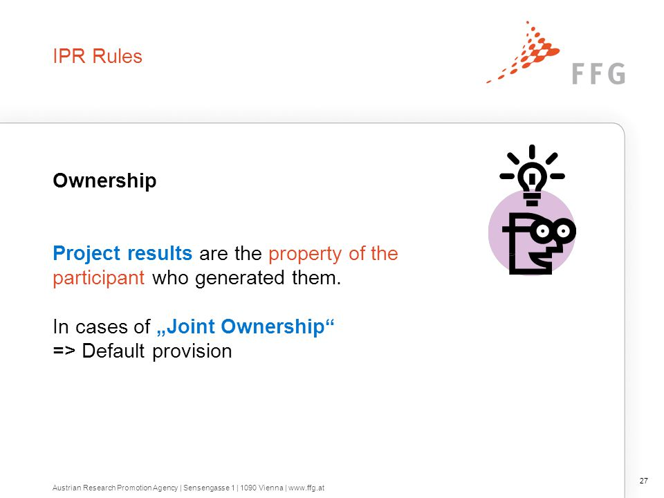 """IPR Rules Ownership Project results are the property of the participant who generated them. In cases of """"Joint Ownership"""" => Default provision 27 Aust"""