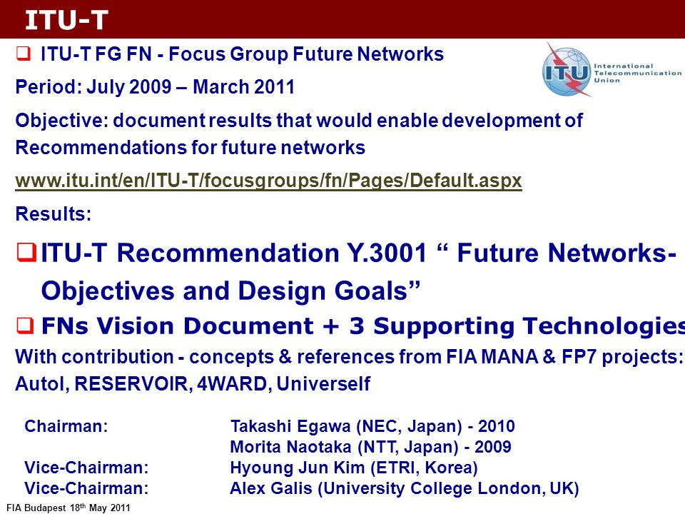 FIA Budapest 18 th May 2011 Future networks ITU-T started pre- standardisation activities with identification of FNs requirements –new application areas (e.g., IoT, cloud, smart grid)  Introduction of new network architectures; call this Future Networks ITU is not R&D body.
