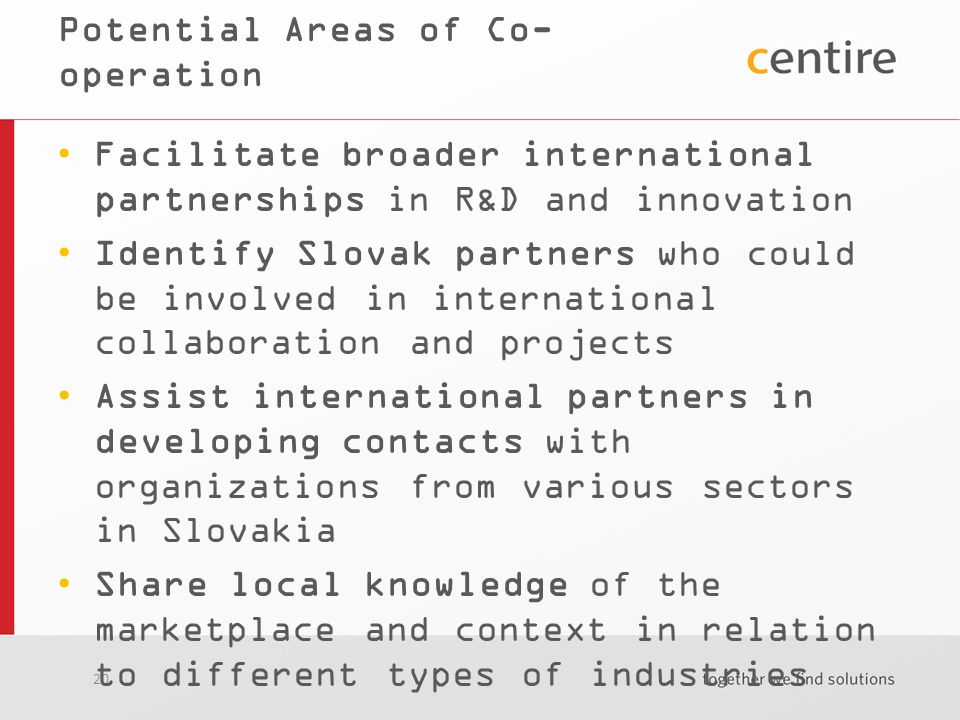 20 Potential Areas of Co- operation Facilitate broader international partnerships in R&D and innovation Identify Slovak partners who could be involved in international collaboration and projects Assist international partners in developing contacts with organizations from various sectors in Slovakia Share local knowledge of the marketplace and context in relation to different types of industries