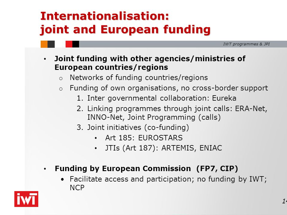 IWT programmes & JPI Internationalisation: joint and European funding Joint funding with other agencies/ministries of European countries/regions o Networks of funding countries/regions o Funding of own organisations, no cross-border support 1.Inter governmental collaboration: Eureka 2.Linking programmes through joint calls: ERA-Net, INNO-Net, Joint Programming (calls) 3.Joint initiatives (co-funding) Art 185: EUROSTARS JTIs (Art 187): ARTEMIS, ENIAC Funding by European Commission (FP7, CIP) Facilitate access and participation; no funding by IWT; NCP 14