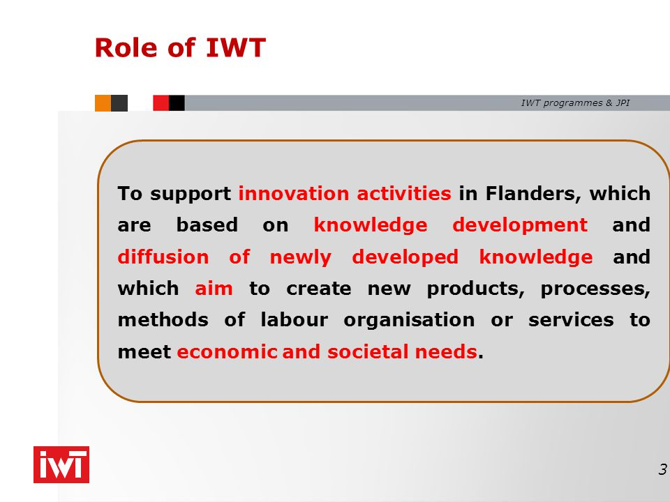 IWT programmes & JPI Role of IWT To support innovation activities in Flanders, which are based on knowledge development and diffusion of newly developed knowledge and which aim to create new products, processes, methods of labour organisation or services to meet economic and societal needs.