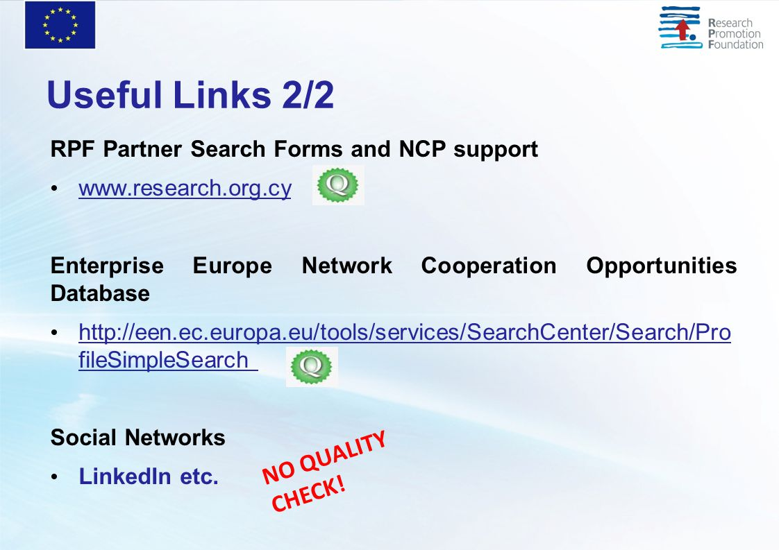 Useful Links 2/2 RPF Partner Search Forms and NCP support www.research.org.cy Enterprise Europe Network Cooperation Opportunities Database http://een.ec.europa.eu/tools/services/SearchCenter/Search/Pro fileSimpleSearch Social Networks LinkedIn etc.