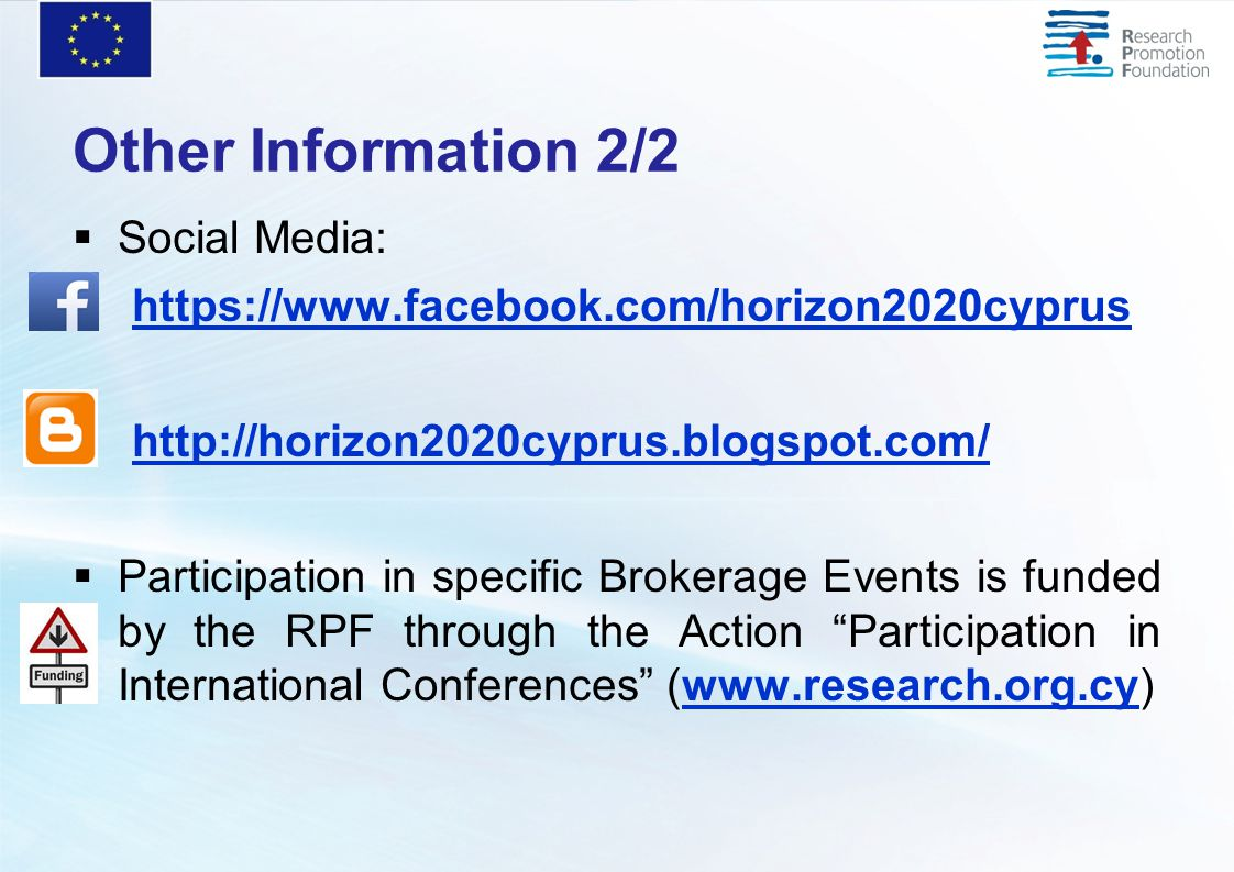 Other Information 2/2  Social Media: https://www.facebook.com/horizon2020cyprus http://horizon2020cyprus.blogspot.com/  Participation in specific Brokerage Events is funded by the RPF through the Action Participation in International Conferences (www.research.org.cy)