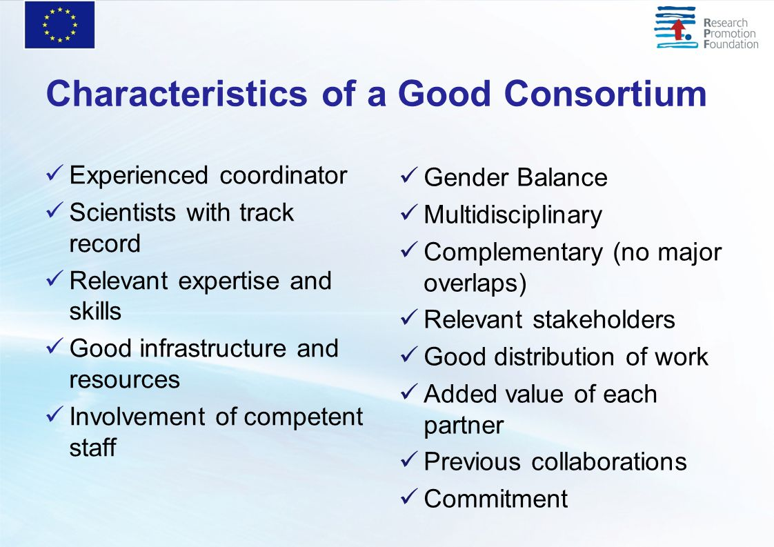 Characteristics of a Good Consortium Experienced coordinator Scientists with track record Relevant expertise and skills Good infrastructure and resources Involvement of competent staff Gender Balance Multidisciplinary Complementary (no major overlaps) Relevant stakeholders Good distribution of work Added value of each partner Previous collaborations Commitment