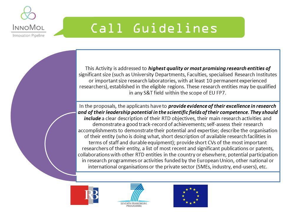 Call Guidelines This Activity is addressed to highest quality or most promising research entities of significant size (such as University Departments, Faculties, specialised Research Institutes or important size research laboratories, with at least 10 permanent experienced researchers), established in the eligible regions.