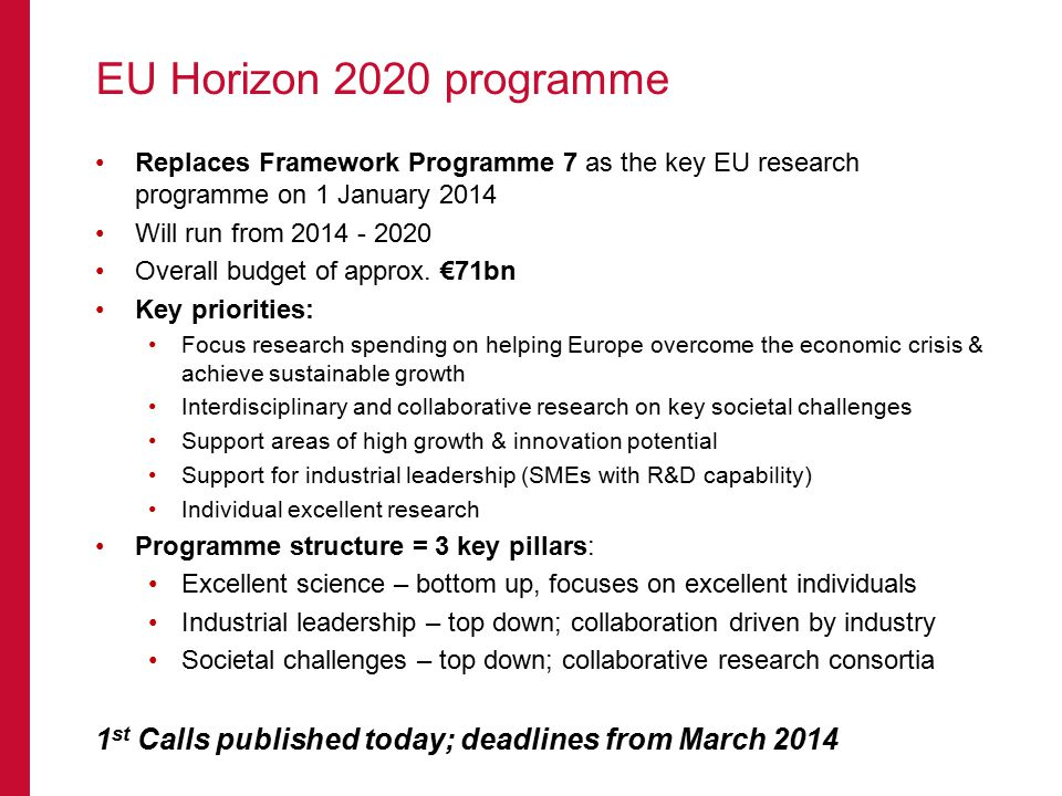 EU Horizon 2020 programme Replaces Framework Programme 7 as the key EU research programme on 1 January 2014 Will run from 2014 - 2020 Overall budget o