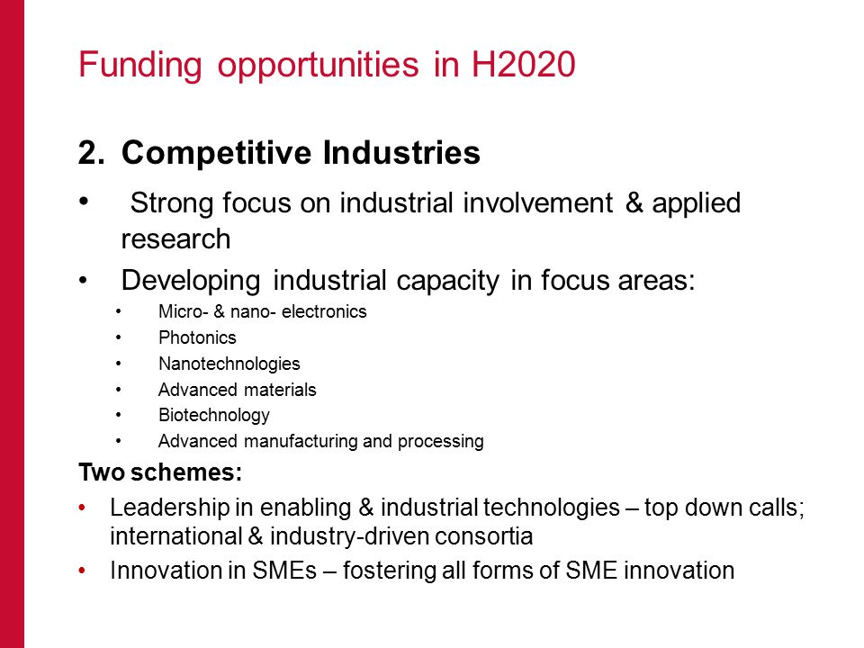 Funding opportunities in H2020 2.Competitive Industries Strong focus on industrial involvement & applied research Developing industrial capacity in focus areas: Micro- & nano- electronics Photonics Nanotechnologies Advanced materials Biotechnology Advanced manufacturing and processing Two schemes: Leadership in enabling & industrial technologies – top down calls; international & industry-driven consortia Innovation in SMEs – fostering all forms of SME innovation