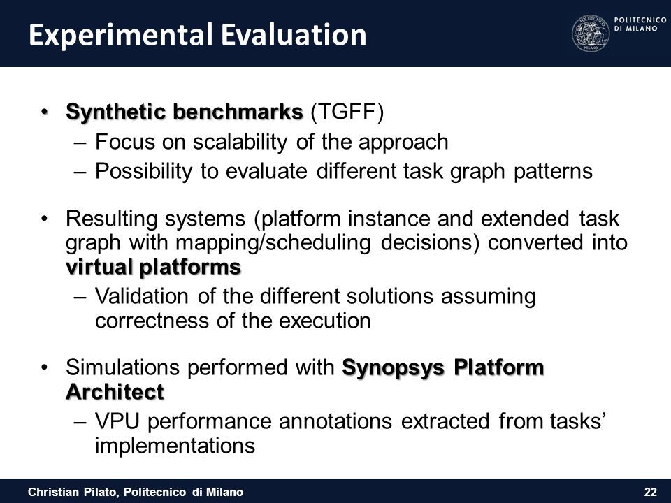 Christian Pilato, Politecnico di Milano Experimental Evaluation Synthetic benchmarksSynthetic benchmarks (TGFF) –Focus on scalability of the approach