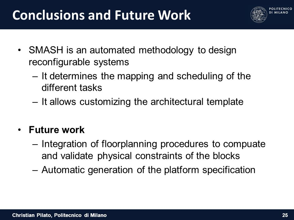 Christian Pilato, Politecnico di Milano Conclusions and Future Work SMASH is an automated methodology to design reconfigurable systems –It determines