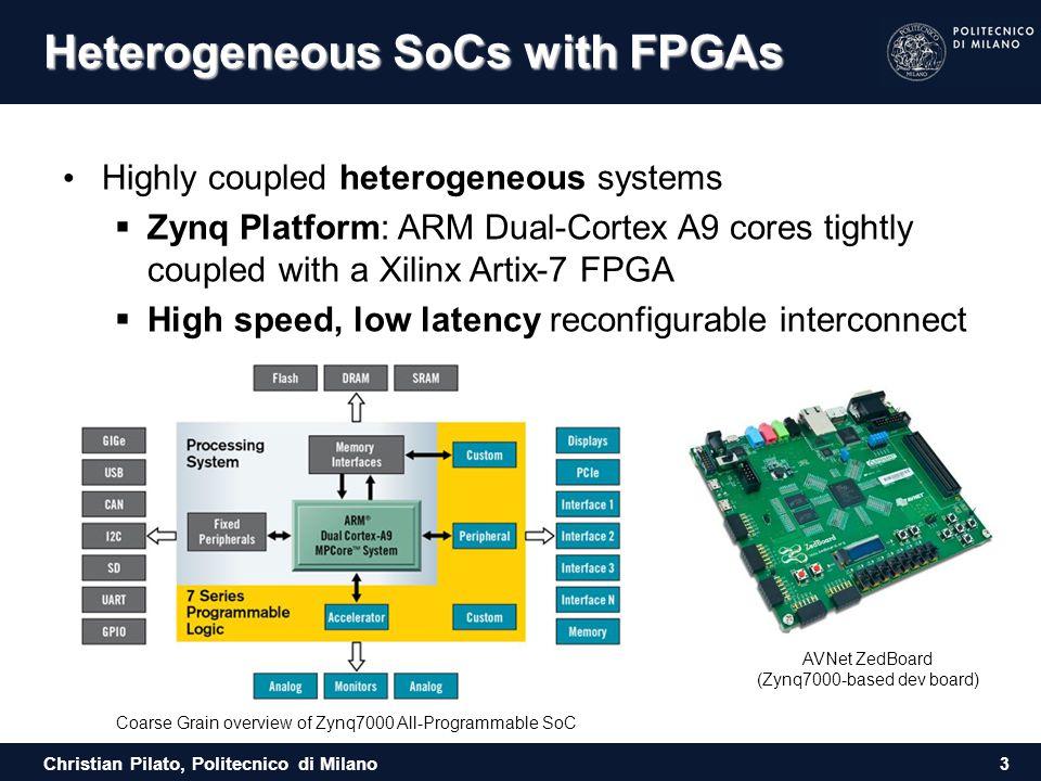 Christian Pilato, Politecnico di Milano Heterogeneous SoCs with FPGAs Highly coupled heterogeneous systems  Zynq Platform: ARM Dual-Cortex A9 cores t
