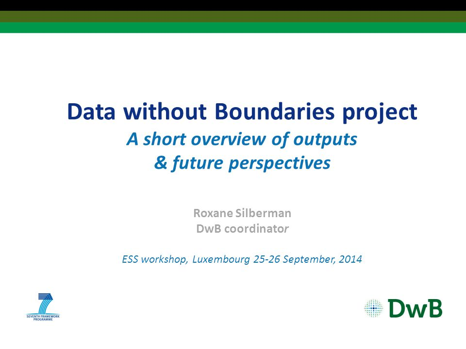 Data without Boundaries project A short overview of outputs & future perspectives Roxane Silberman DwB coordinator ESS workshop, Luxembourg 25-26 September, 2014