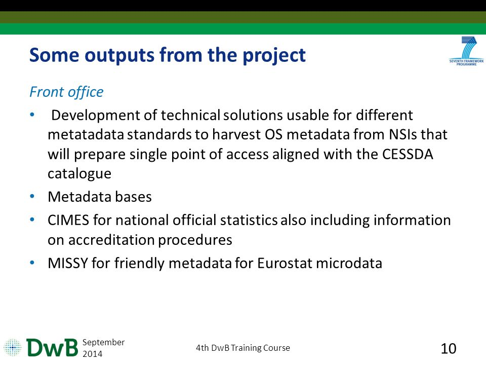 Some outputs from the project Front office Development of technical solutions usable for different metatadata standards to harvest OS metadata from NSIs that will prepare single point of access aligned with the CESSDA catalogue Metadata bases CIMES for national official statistics also including information on accreditation procedures MISSY for friendly metadata for Eurostat microdata September th DwB Training Course 10