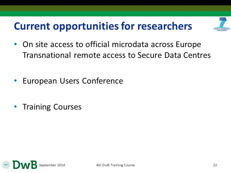 Current opportunities for researchers On site access to official microdata across Europe Transnational remote access to Secure Data Centres European Users Conference Training Courses September 20144th DwB Training Course22