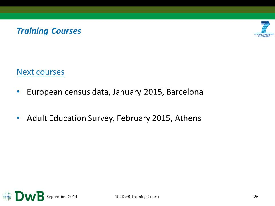 Training Courses Next courses European census data, January 2015, Barcelona Adult Education Survey, February 2015, Athens September 20144th DwB Training Course26
