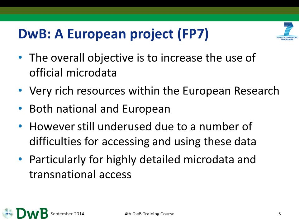 DwB: A European project (FP7) The overall objective is to increase the use of official microdata Very rich resources within the European Research Both national and European However still underused due to a number of difficulties for accessing and using these data Particularly for highly detailed microdata and transnational access September 20144th DwB Training Course5