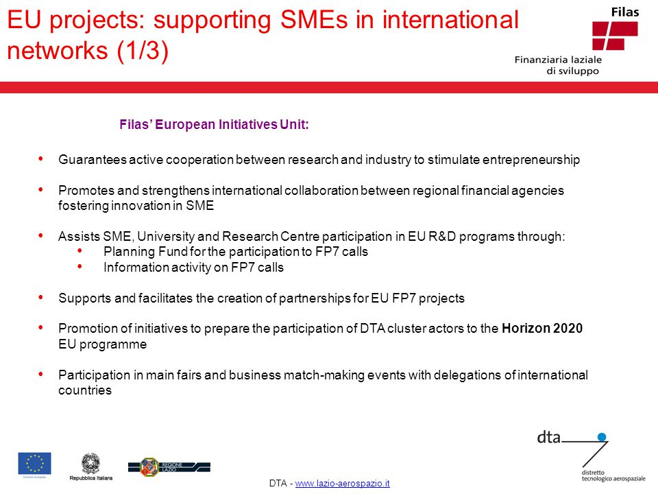 ! EU projects: supporting SMEs in international networks (1/3) Filas' European Initiatives Unit: Guarantees active cooperation between research and industry to stimulate entrepreneurship Promotes and strengthens international collaboration between regional financial agencies fostering innovation in SME Assists SME, University and Research Centre participation in EU R&D programs through: Planning Fund for the participation to FP7 calls Information activity on FP7 calls Supports and facilitates the creation of partnerships for EU FP7 projects Promotion of initiatives to prepare the participation of DTA cluster actors to the Horizon 2020 EU programme Participation in main fairs and business match-making events with delegations of international countries DTA - www.lazio-aerospazio.itwww.lazio-aerospazio.it