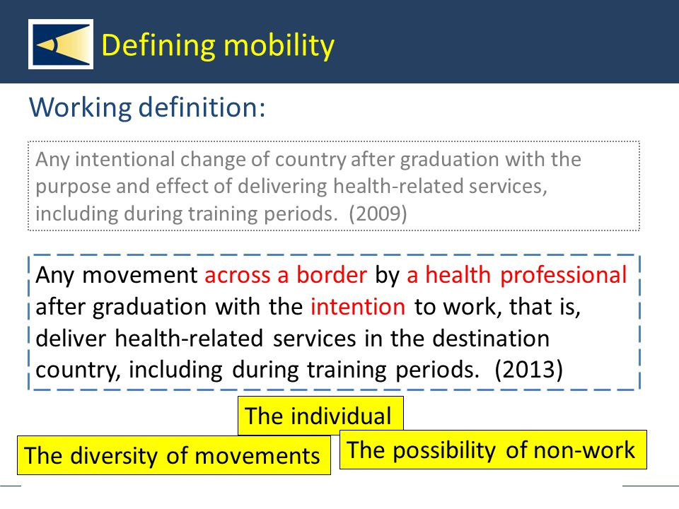 European Observatory on Health Systems and Policies Defining mobility Working definition: Any movement across a border by a health professional after graduation with the intention to work, that is, deliver health-related services in the destination country, including during training periods.