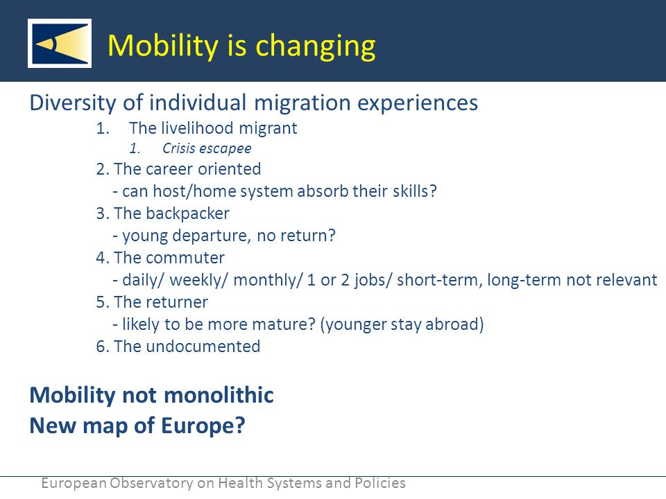 European Observatory on Health Systems and Policies Mobility is changing Diversity of individual migration experiences 1.The livelihood migrant 1.Crisis escapee 2.