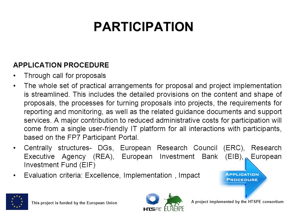 A project implemented by the HTSPE consortium This project is funded by the European Union PARTICIPATION APPLICATION PROCEDURE Through call for proposals The whole set of practical arrangements for proposal and project implementation is streamlined.