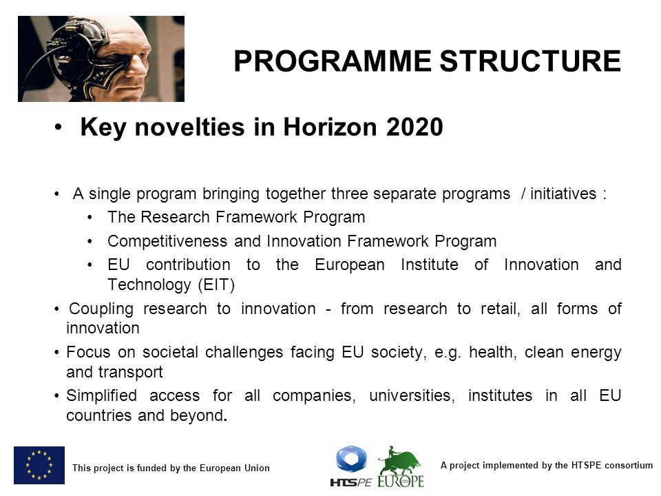 A project implemented by the HTSPE consortium This project is funded by the European Union PROGRAMME STRUCTURE Key novelties in Horizon 2020 A single program bringing together three separate programs / initiatives : The Research Framework Program Competitiveness and Innovation Framework Program EU contribution to the European Institute of Innovation and Technology (EIT) Coupling research to innovation - from research to retail, all forms of innovation Focus on societal challenges facing EU society, e.g.