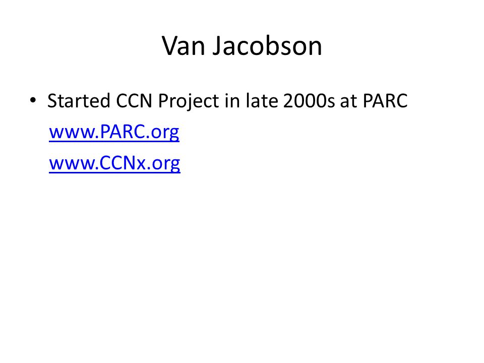 Van Jacobson Started CCN Project in late 2000s at PARC www.PARC.org www.CCNx.org