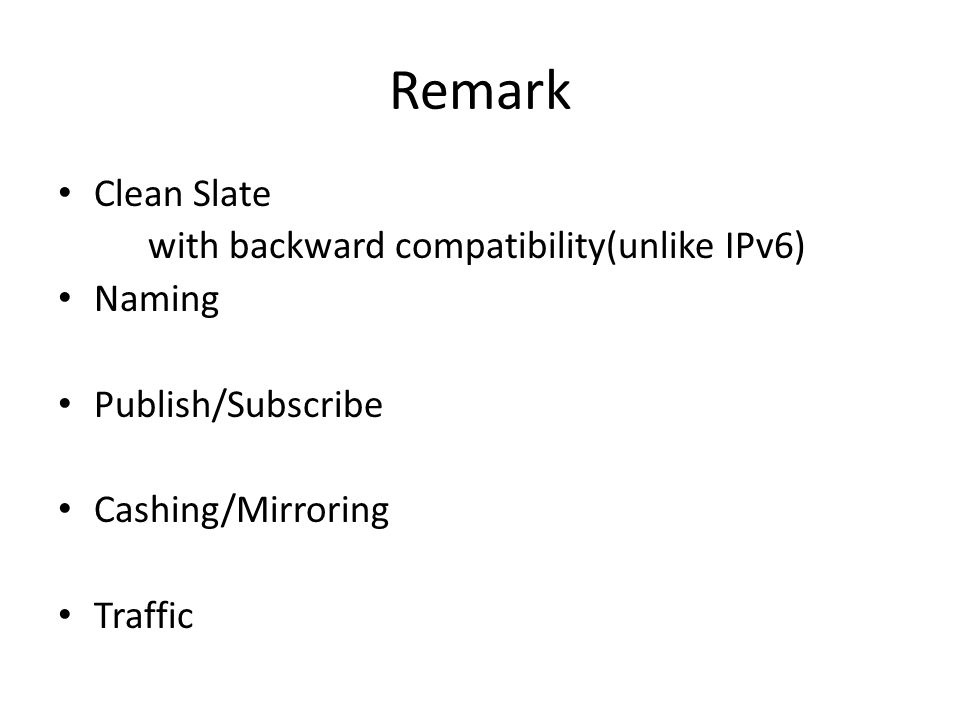 Remark Clean Slate with backward compatibility(unlike IPv6) Naming Publish/Subscribe Cashing/Mirroring Traffic