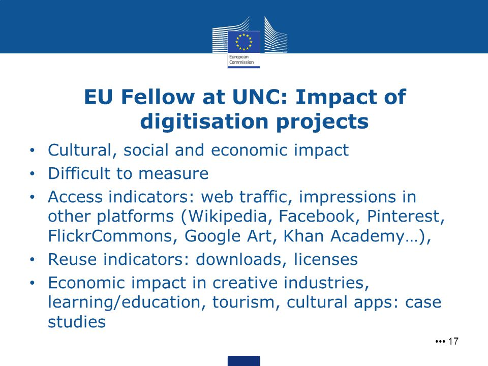 EU Fellow at UNC: Impact of digitisation projects 17 Cultural, social and economic impact Difficult to measure Access indicators: web traffic, impress