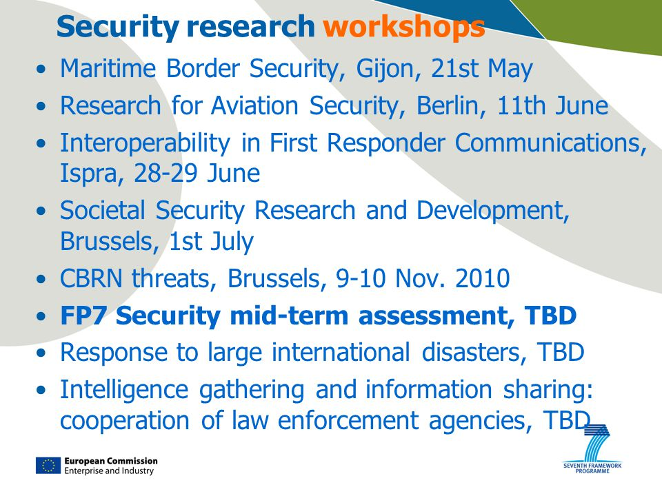 Security research workshops Maritime Border Security, Gijon, 21st May Research for Aviation Security, Berlin, 11th June Interoperability in First Responder Communications, Ispra, June Societal Security Research and Development, Brussels, 1st July CBRN threats, Brussels, 9-10 Nov.