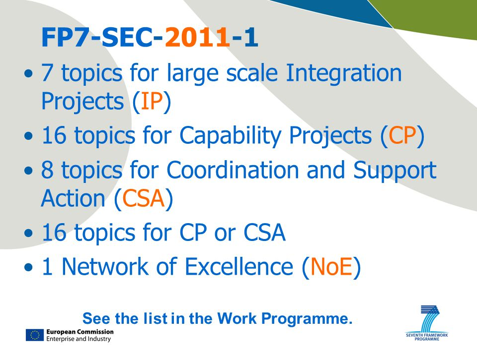 FP7-SEC topics for large scale Integration Projects (IP) 16 topics for Capability Projects (CP) 8 topics for Coordination and Support Action (CSA) 16 topics for CP or CSA 1 Network of Excellence (NoE) See the list in the Work Programme.