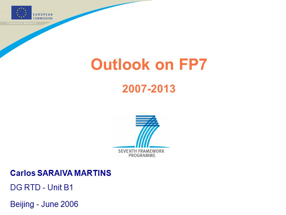 Outlook on FP7 2007-2013 Carlos SARAIVA MARTINS DG RTD - Unit B1 Beijing - June 2006