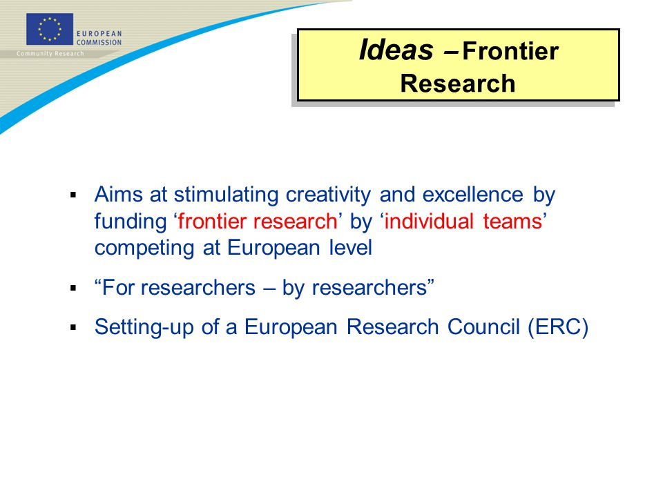  Aims at stimulating creativity and excellence by funding 'frontier research' by 'individual teams' competing at European level  For researchers – by researchers  Setting-up of a European Research Council (ERC) Ideas – Frontier Research