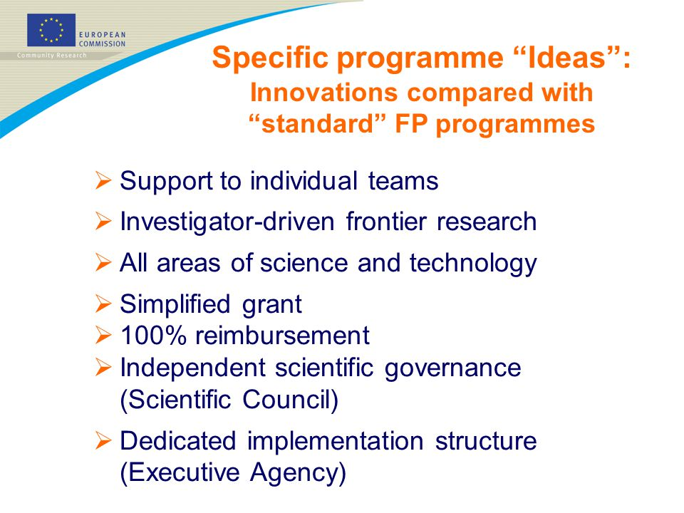  Support to individual teams  Investigator-driven frontier research  All areas of science and technology  Simplified grant  100% reimbursement  Independent scientific governance (Scientific Council)  Dedicated implementation structure (Executive Agency) Specific programme Ideas : Innovations compared with standard FP programmes