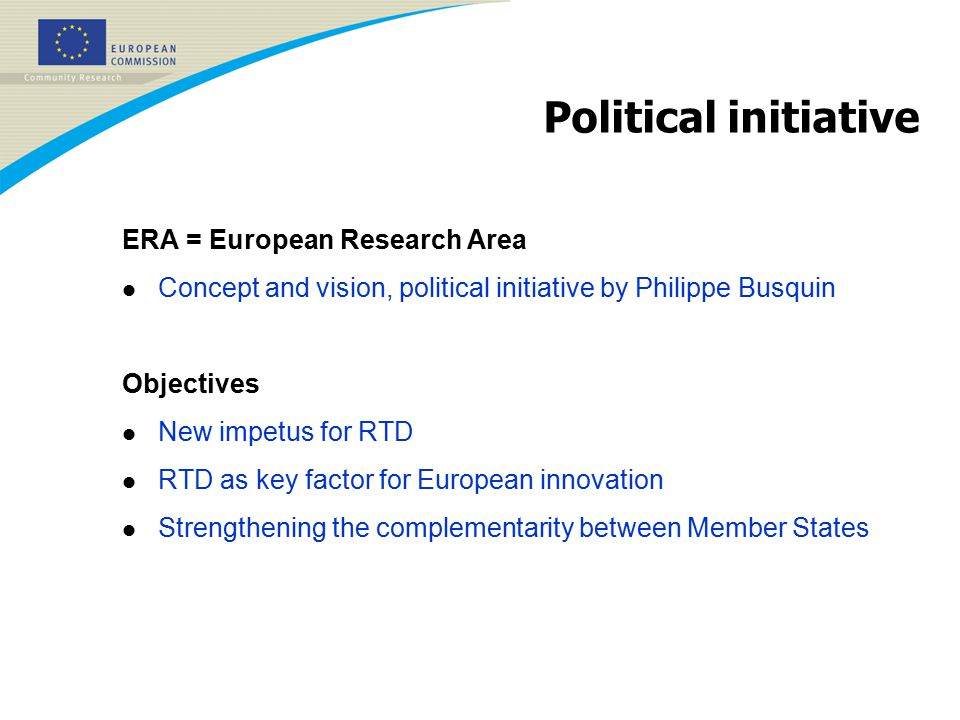 Political initiative ERA = European Research Area l Concept and vision, political initiative by Philippe Busquin Objectives l New impetus for RTD l RTD as key factor for European innovation l Strengthening the complementarity between Member States