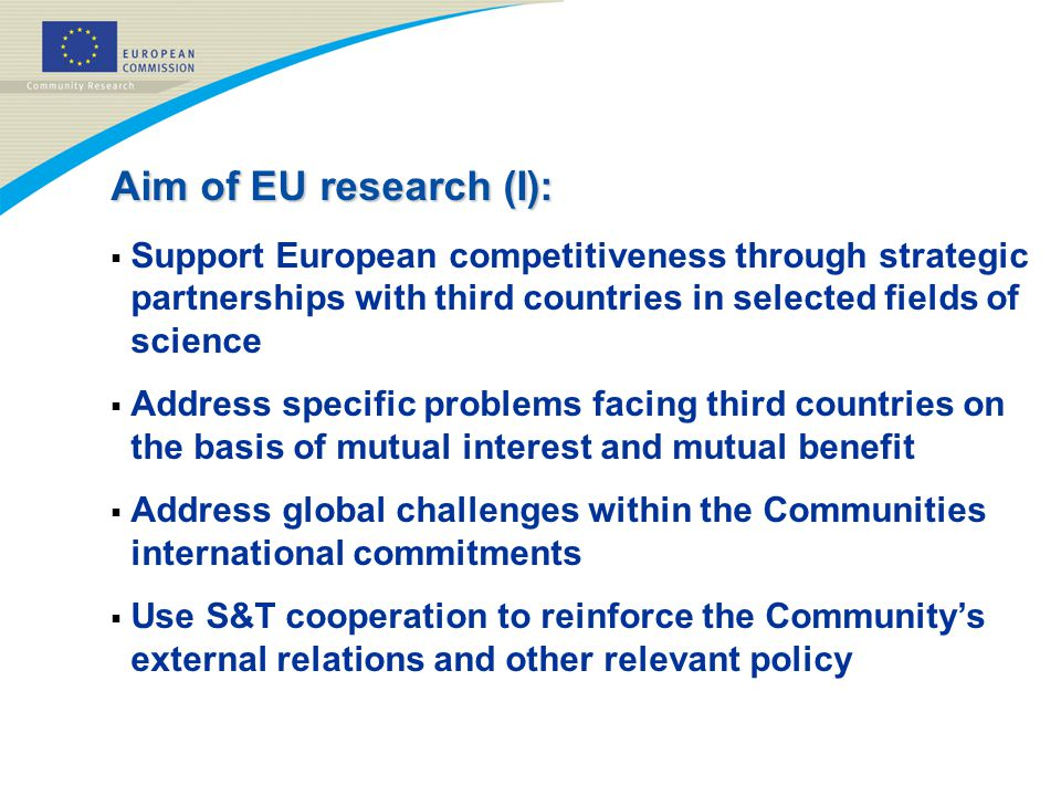 Aim of EU research (I):  Support European competitiveness through strategic partnerships with third countries in selected fields of science  Address specific problems facing third countries on the basis of mutual interest and mutual benefit  Address global challenges within the Communities international commitments  Use S&T cooperation to reinforce the Community's external relations and other relevant policy
