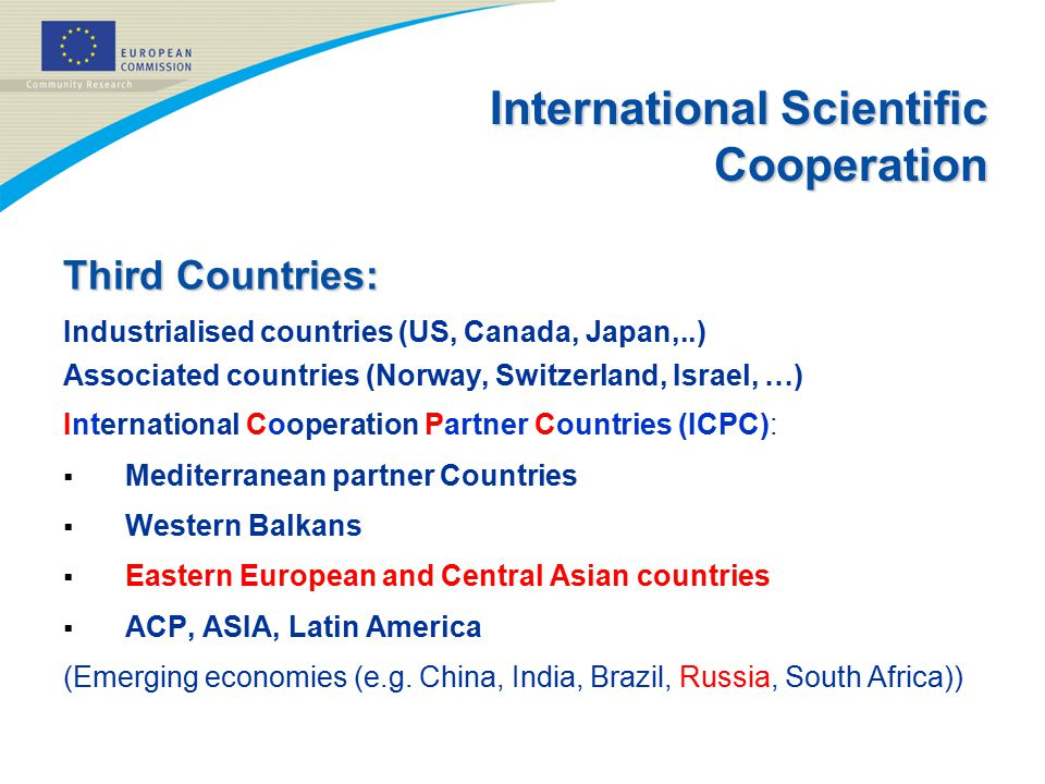 International Scientific Cooperation Third Countries: Industrialised countries (US, Canada, Japan,..) Associated countries (Norway, Switzerland, Israel, …) International Cooperation Partner Countries (ICPC):  Mediterranean partner Countries  Western Balkans  Eastern European and Central Asian countries  ACP, ASIA, Latin America (Emerging economies (e.g.