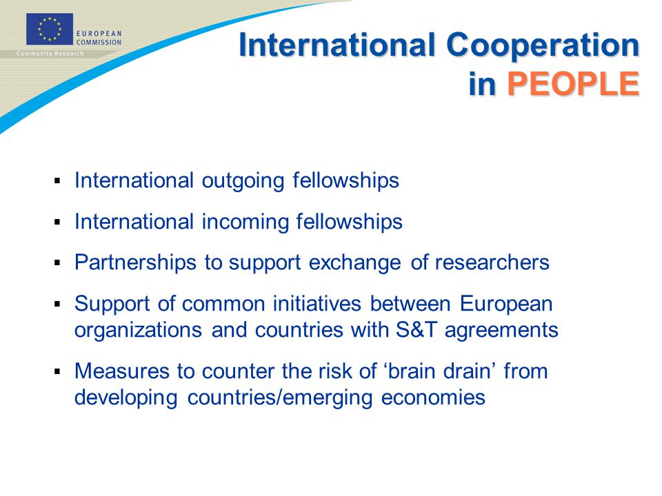 International Cooperation in PEOPLE  International outgoing fellowships  International incoming fellowships  Partnerships to support exchange of researchers  Support of common initiatives between European organizations and countries with S&T agreements  Measures to counter the risk of 'brain drain' from developing countries/emerging economies