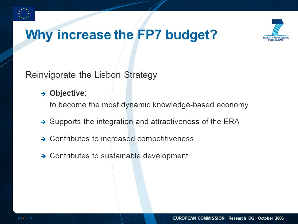FP7 /19 EUROPEAN COMMISSION - Research DG - October 2006 Why increase the FP7 budget? Reinvigorate the Lisbon Strategy  Objective: to become the most