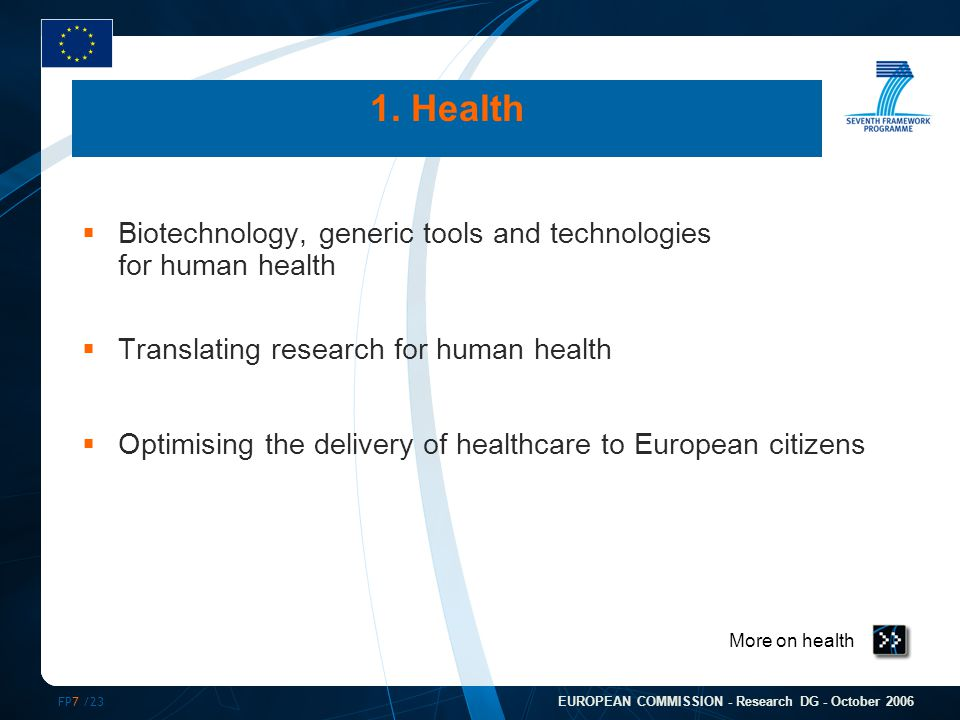 FP7 /23 EUROPEAN COMMISSION - Research DG - October 2006 More on health 1. Health  Biotechnology, generic tools and technologies for human health  T