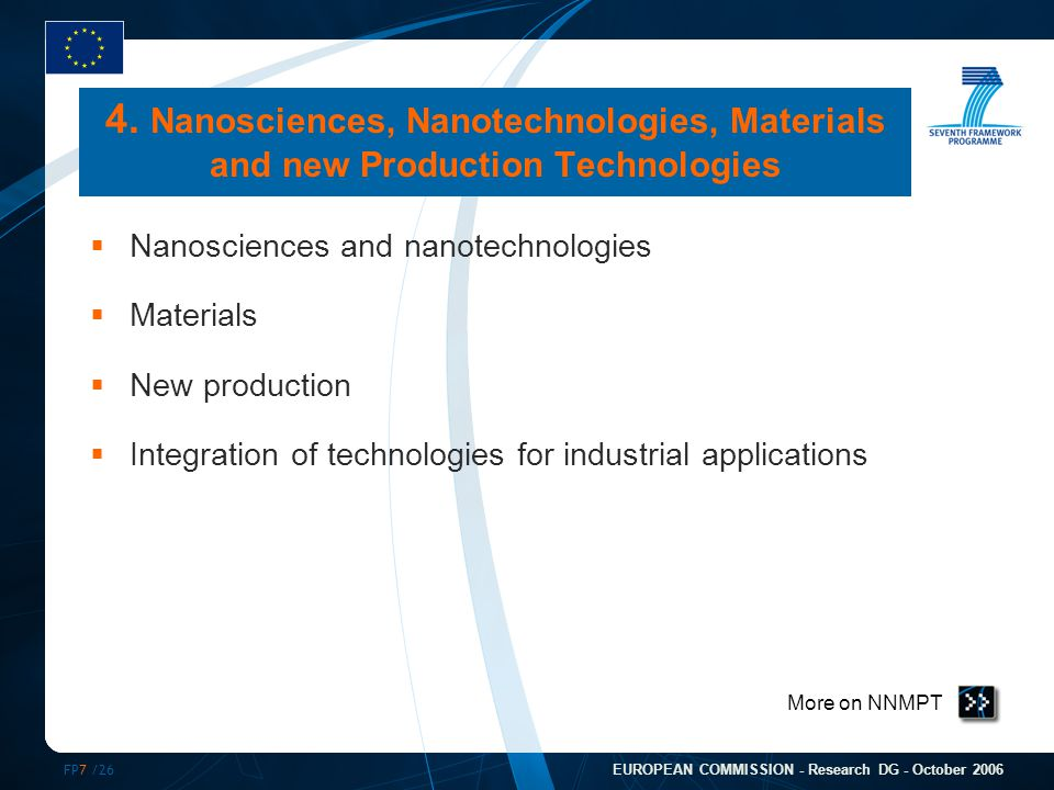 FP7 /26 EUROPEAN COMMISSION - Research DG - October 2006 More on NNMPT 4. Nanosciences, Nanotechnologies, Materials and new Production Technologies 