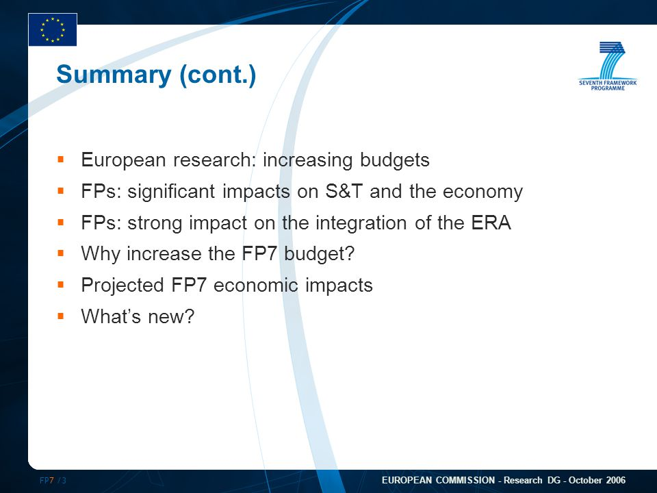 FP7 /3 EUROPEAN COMMISSION - Research DG - October 2006 Summary (cont.)  European research: increasing budgets  FPs: significant impacts on S&T and the economy  FPs: strong impact on the integration of the ERA  Why increase the FP7 budget.