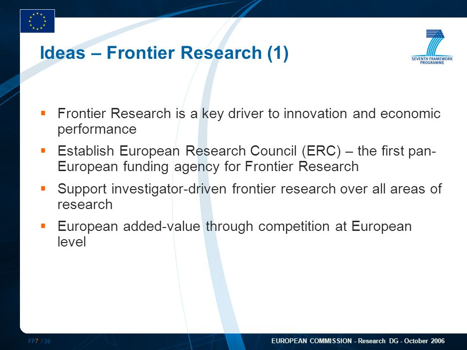 FP7 /36 EUROPEAN COMMISSION - Research DG - October 2006 Ideas – Frontier Research (1)  Frontier Research is a key driver to innovation and economic performance  Establish European Research Council (ERC) – the first pan- European funding agency for Frontier Research  Support investigator-driven frontier research over all areas of research  European added-value through competition at European level