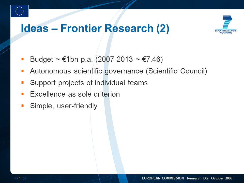 FP7 /37 EUROPEAN COMMISSION - Research DG - October 2006 Ideas – Frontier Research (2)  Budget ~ €1bn p.a. (2007-2013 ~ €7.46)  Autonomous scientifi
